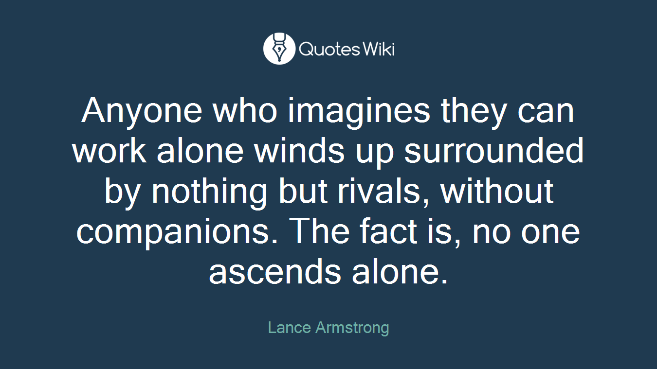 Anyone who imagines they can work alone winds up surrounded by nothing but rivals, without companions. The fact is, no one ascends alone.