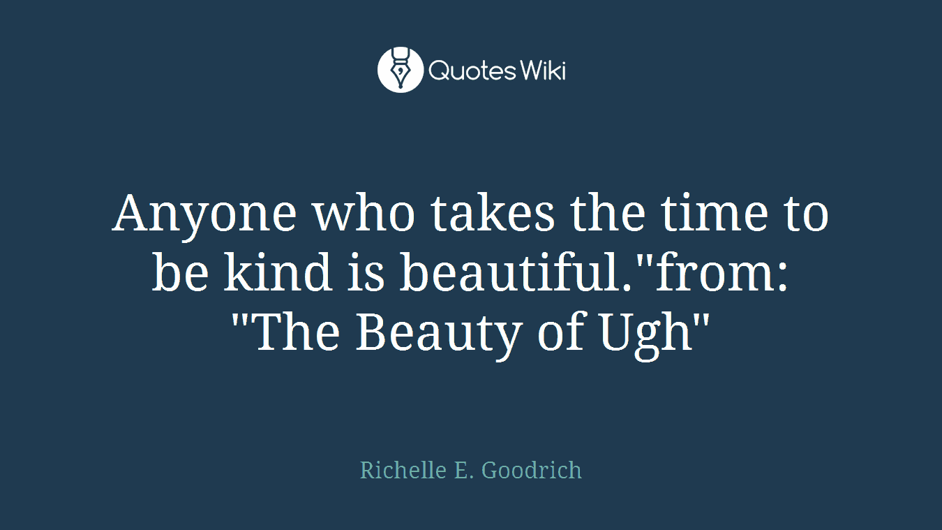 """Anyone who takes the time to be kind is beautiful.""""from: """"The Beauty of Ugh"""""""