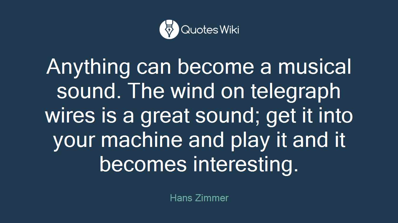 Anything can become a musical sound. The wind on telegraph wires is a great sound; get it into your machine and play it and it becomes interesting.