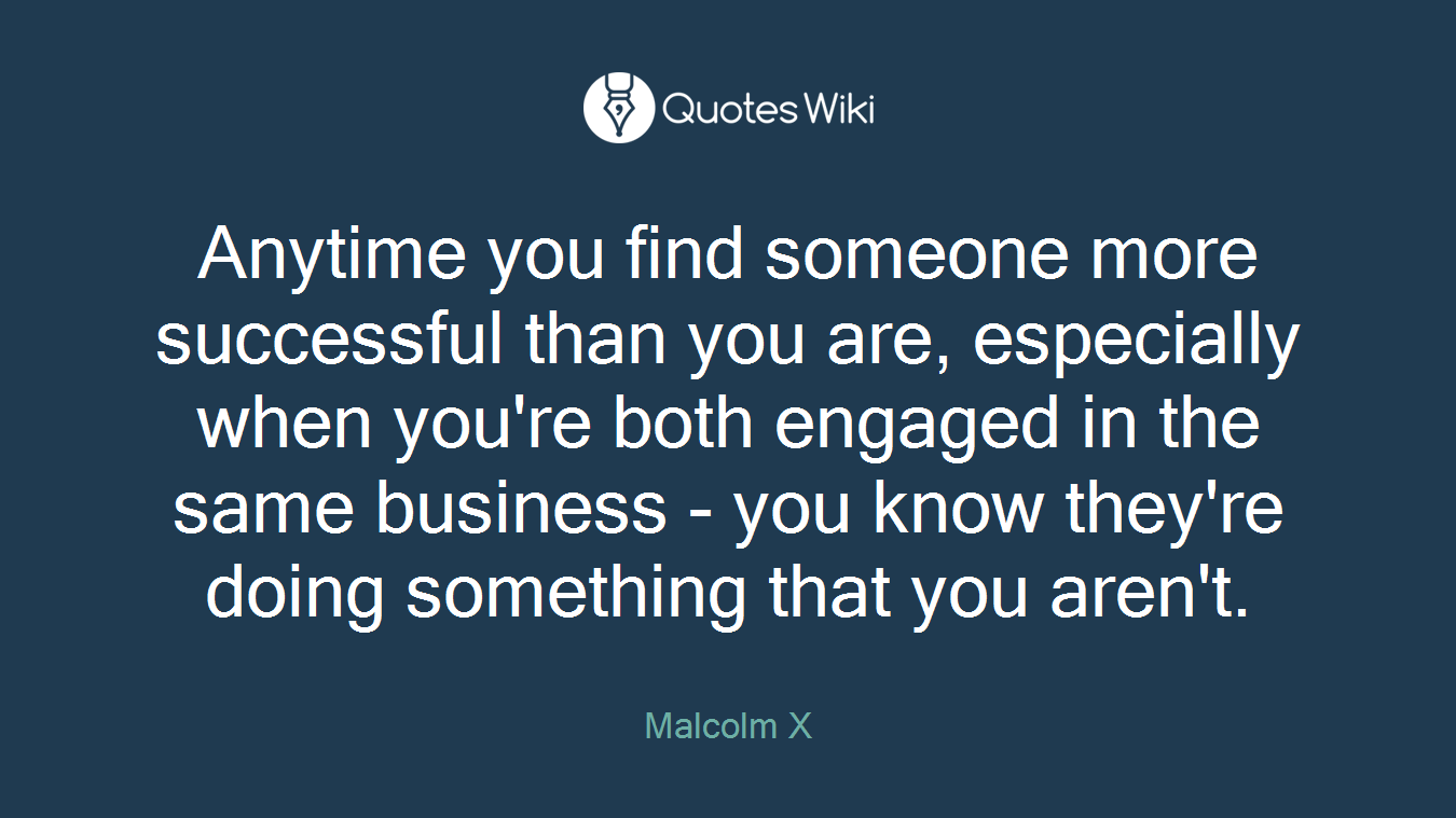Anytime you find someone more successful than you are, especially when you're both engaged in the same business - you know they're doing something that you aren't.