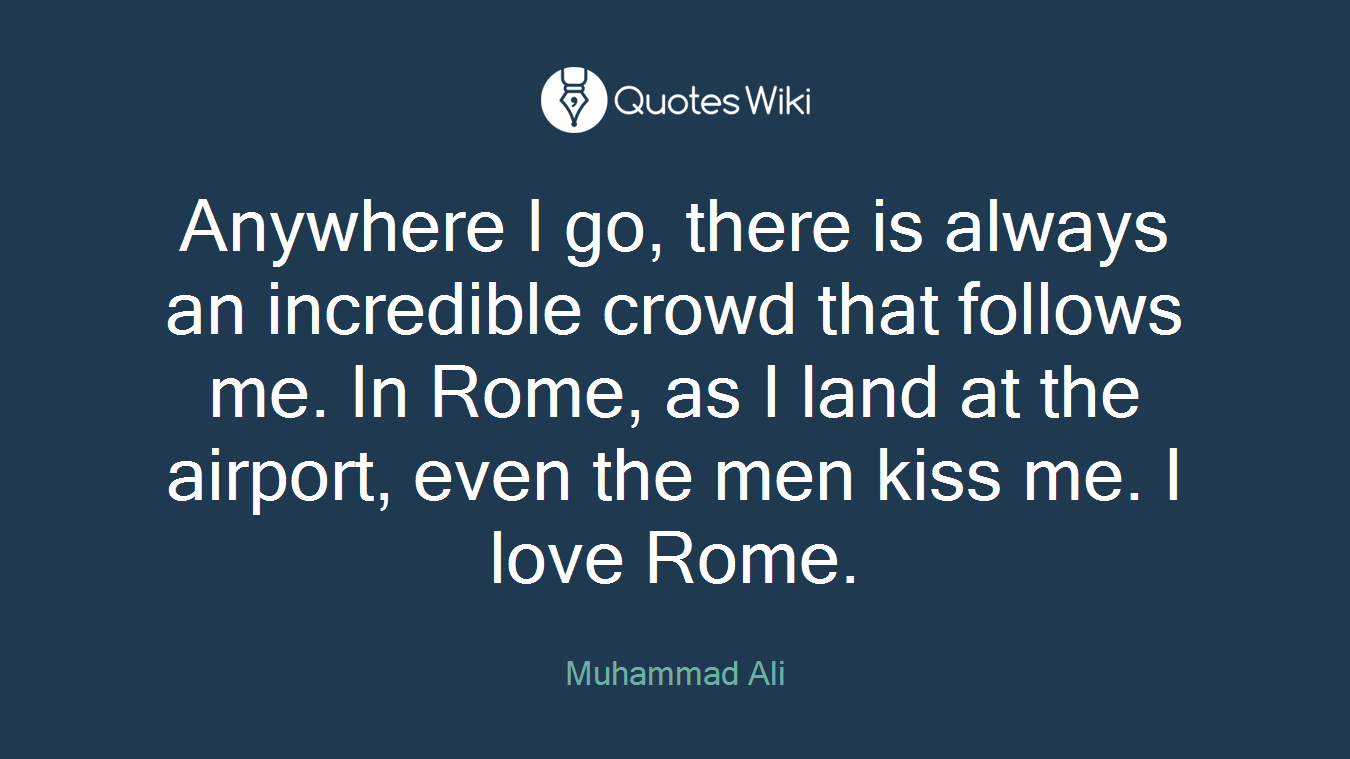 Anywhere I go, there is always an incredible crowd that follows me. In Rome, as I land at the airport, even the men kiss me. I love Rome.