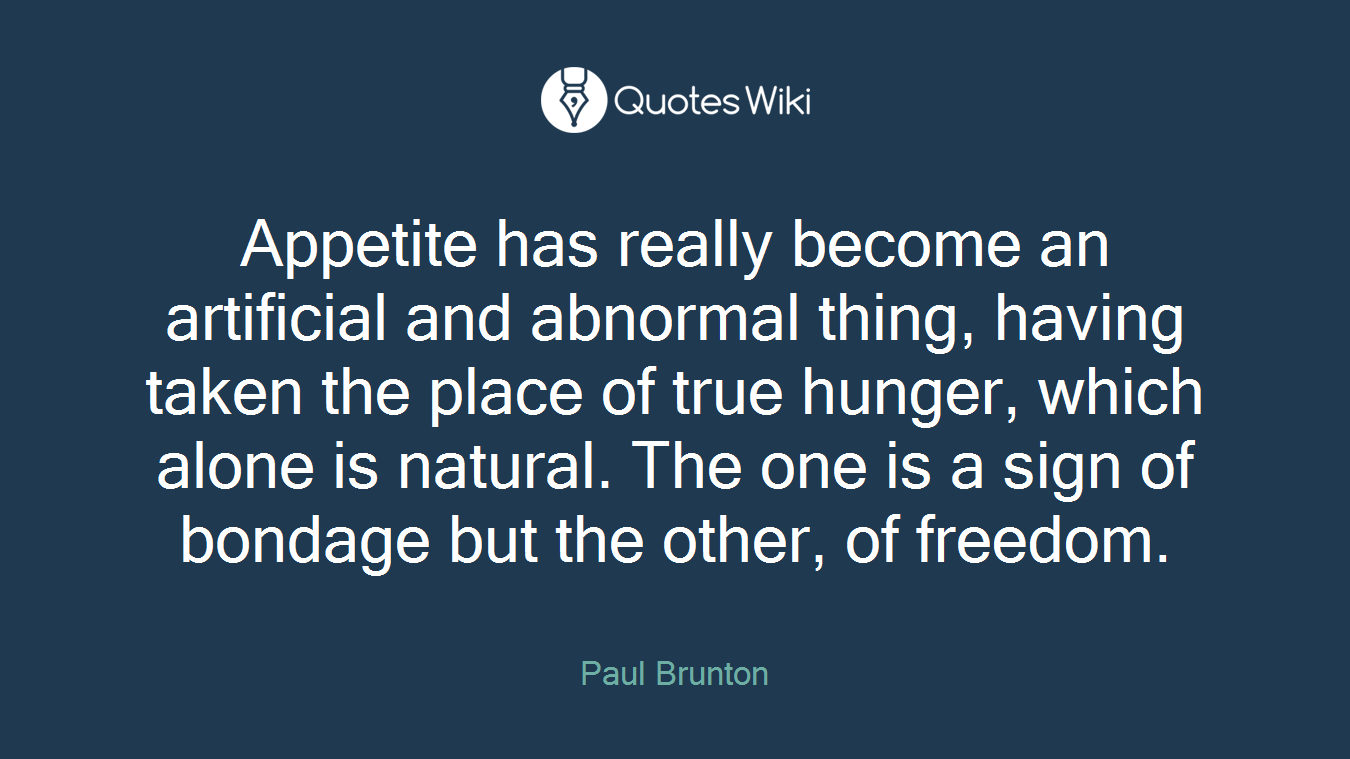 Appetite has really become an artificial and abnormal thing, having taken the place of true hunger, which alone is natural. The one is a sign of bondage but the other, of freedom.
