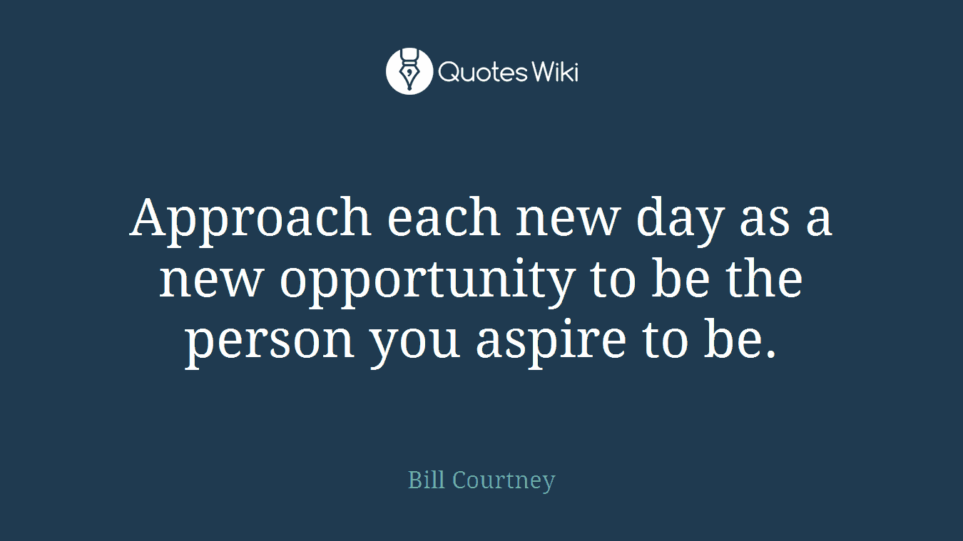Approach each new day as a new opportunity to be the person you aspire to be.