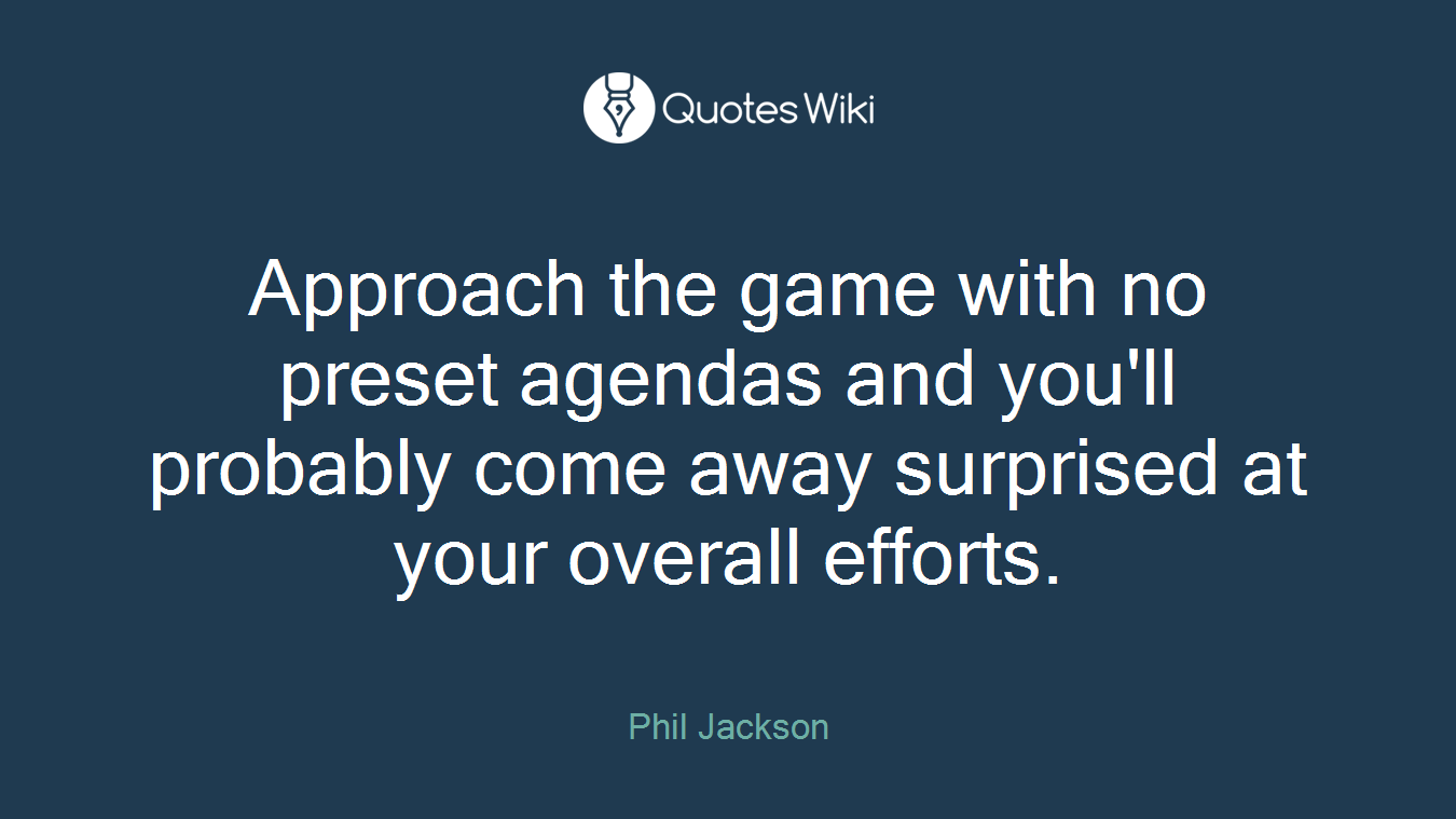 Approach the game with no preset agendas and you'll probably come away surprised at your overall efforts.