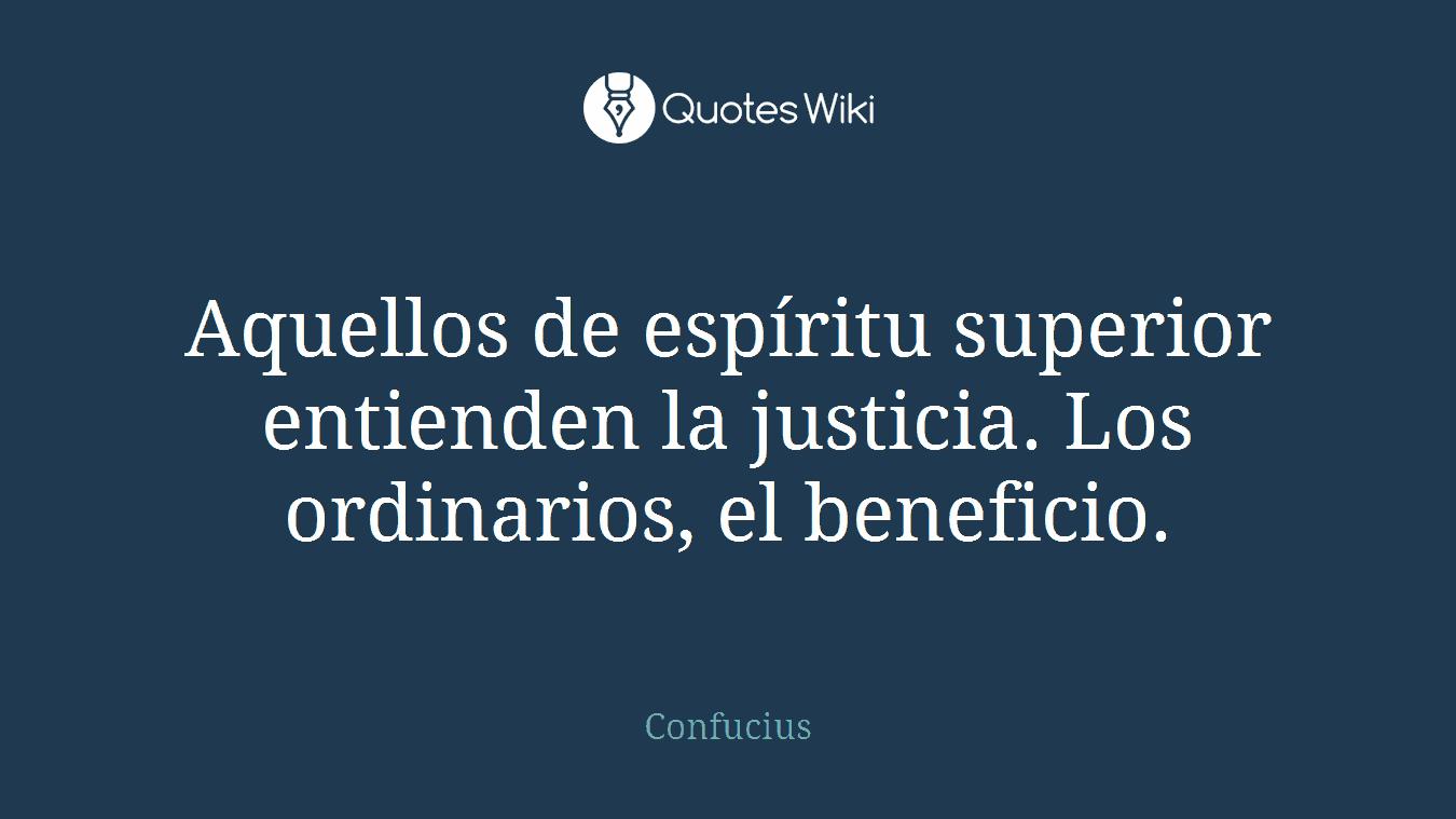 Aquellos de espíritu superior entienden la justicia. Los ordinarios, el beneficio.