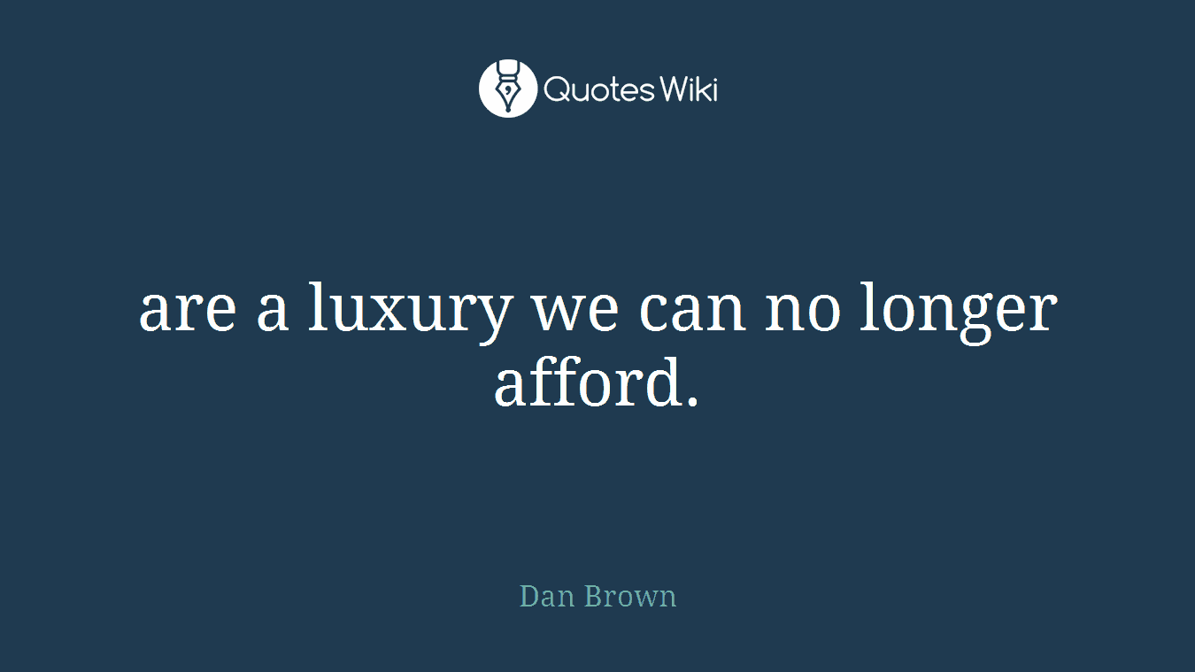 are a luxury we can no longer afford.
