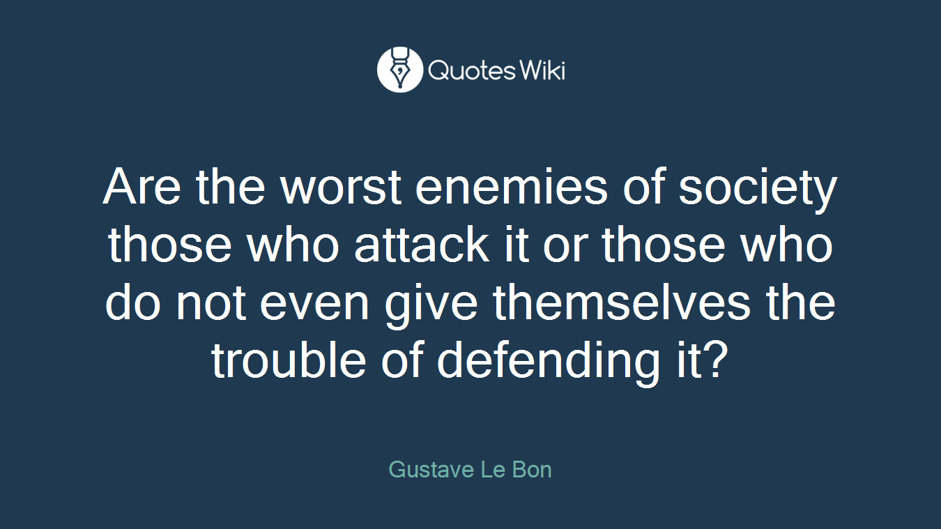 Are the worst enemies of society those who attack it or those who do not even give themselves the trouble of defending it?