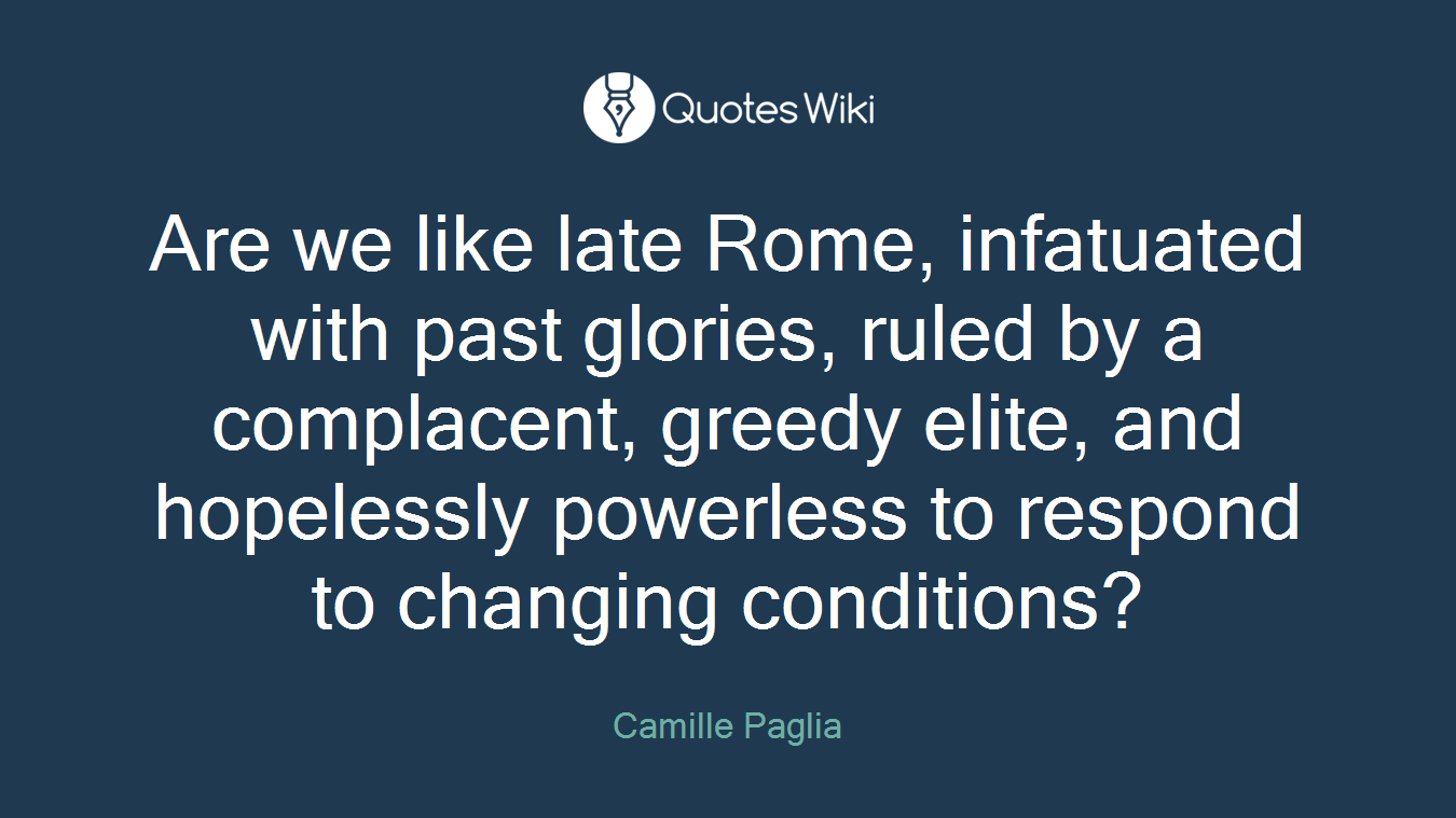 Are we like late Rome, infatuated with past glories, ruled by a complacent, greedy elite, and hopelessly powerless to respond to changing conditions?