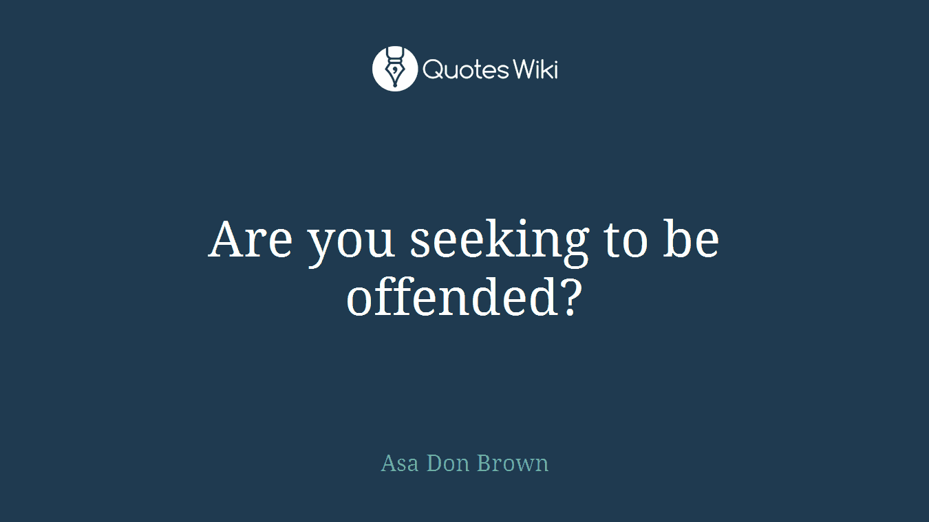 Are you seeking to be offended?