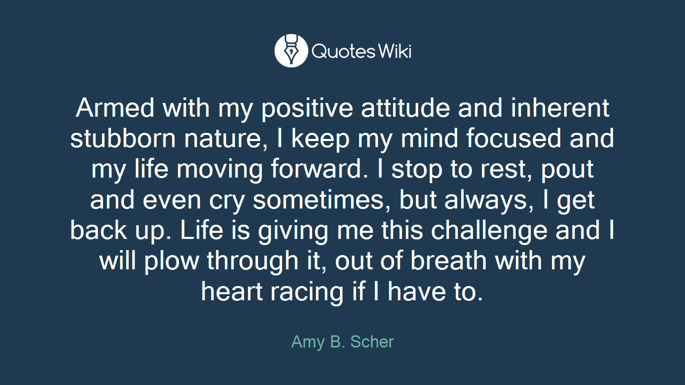 Armed with my positive attitude and inherent stubborn nature, I keep my mind focused and my life moving forward. I stop to rest, pout and even cry sometimes, but always, I get back up. Life is giving me this challenge and I will plow through it, out of breath with my heart racing if I have to.