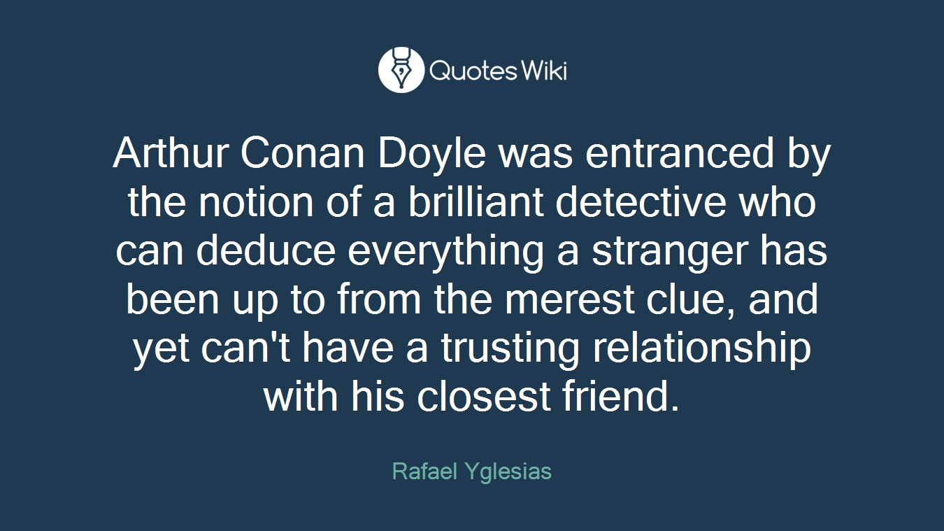 Arthur Conan Doyle was entranced by the notion of a brilliant detective who can deduce everything a stranger has been up to from the merest clue, and yet can't have a trusting relationship with his closest friend.