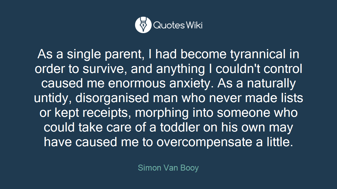 As a single parent, I had become tyrannical in order to survive, and anything I couldn't control caused me enormous anxiety. As a naturally untidy, disorganised man who never made lists or kept receipts, morphing into someone who could take care of a toddler on his own may have caused me to overcompensate a little.
