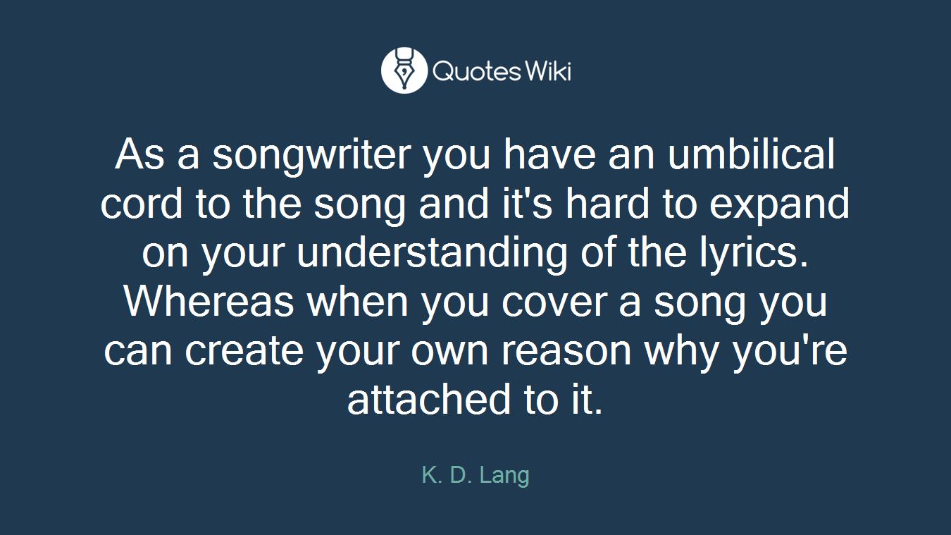 As a songwriter you have an umbilical cord to the song and it's hard to expand on your understanding of the lyrics. Whereas when you cover a song you can create your own reason why you're attached to it.
