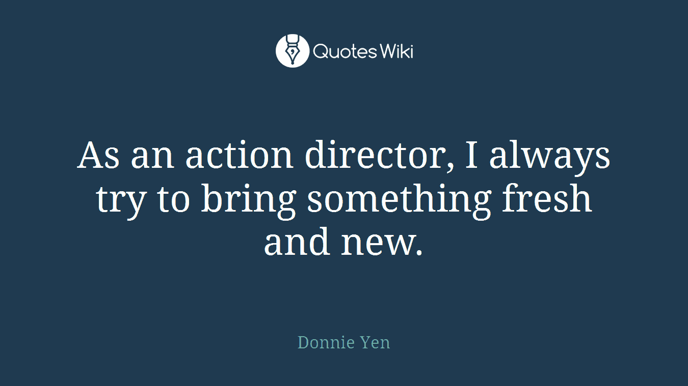 As an action director, I always try to bring something fresh and new.