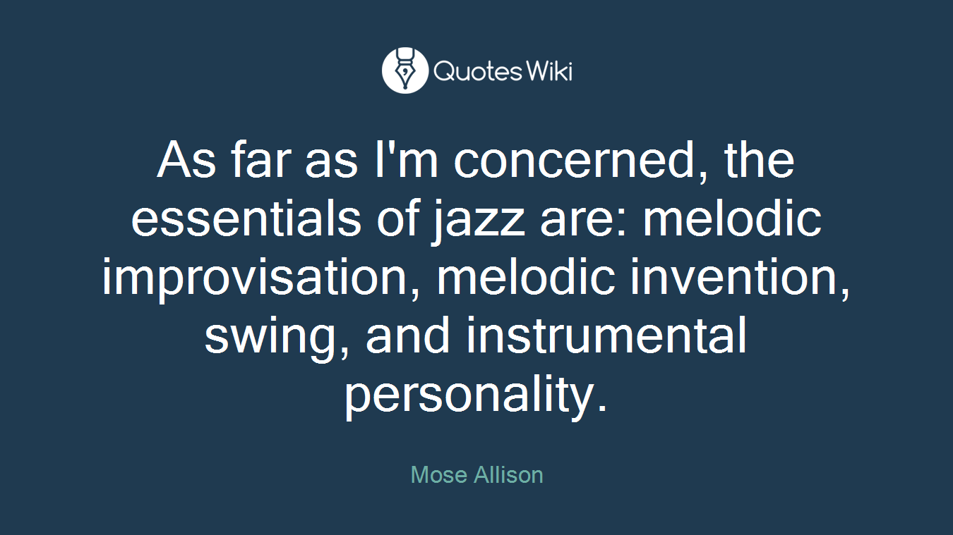 As far as I'm concerned, the essentials of jazz are: melodic improvisation, melodic invention, swing, and instrumental personality.