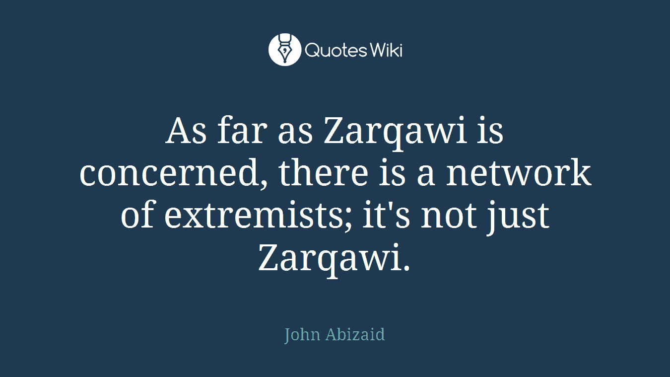 As far as Zarqawi is concerned, there is a network of extremists; it's not just Zarqawi.