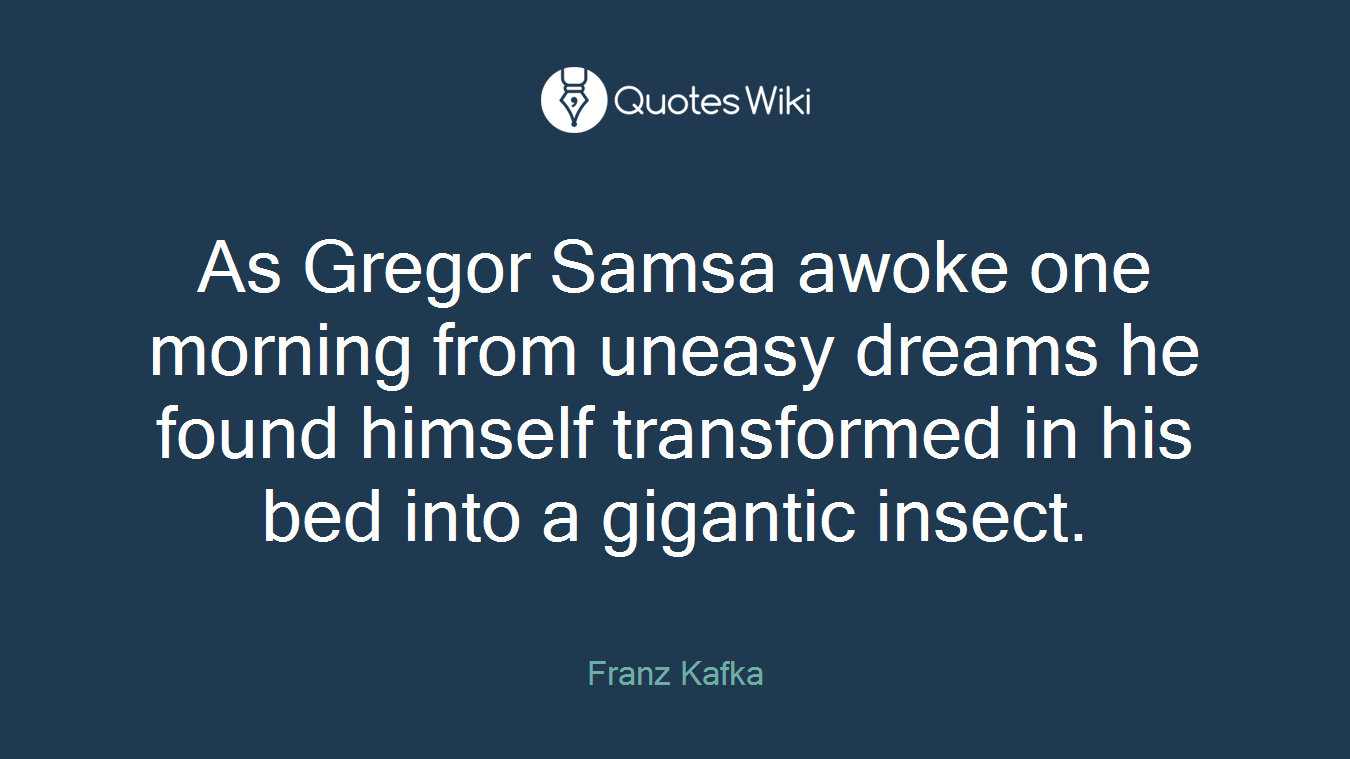 As Gregor Samsa awoke one morning from uneasy dreams he found himself transformed in his bed into a gigantic insect.