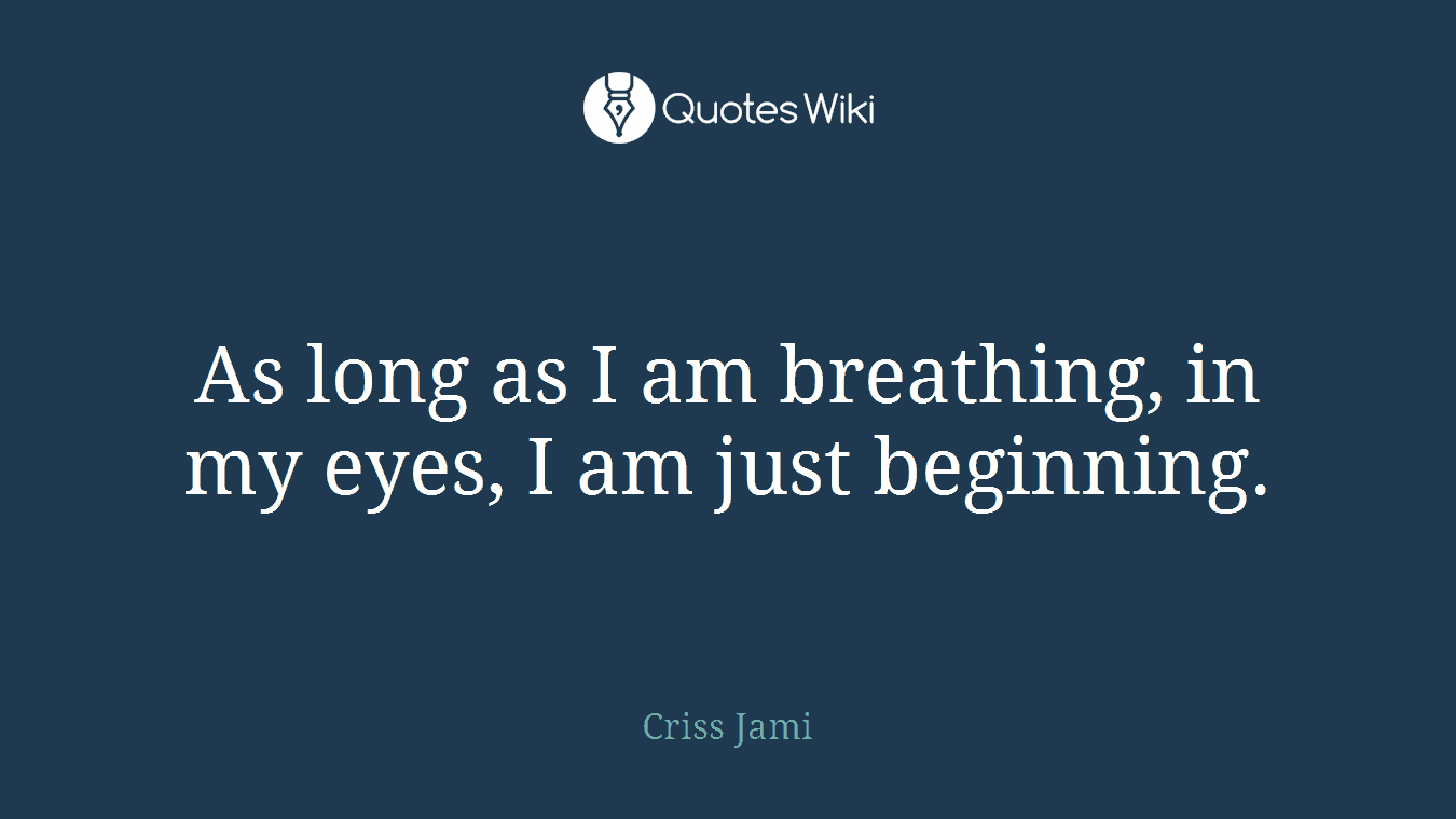 As long as I am breathing, in my eyes, I am just beginning.