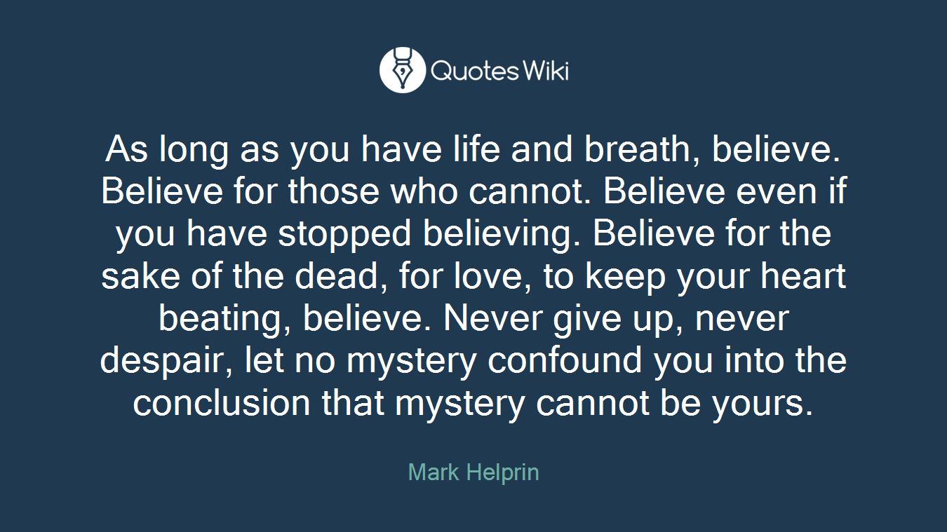 As long as you have life and breath, believe. Believe for those who cannot. Believe even if you have stopped believing. Believe for the sake of the dead, for love, to keep your heart beating, believe. Never give up, never despair, let no mystery confound you into the conclusion that mystery cannot be yours.