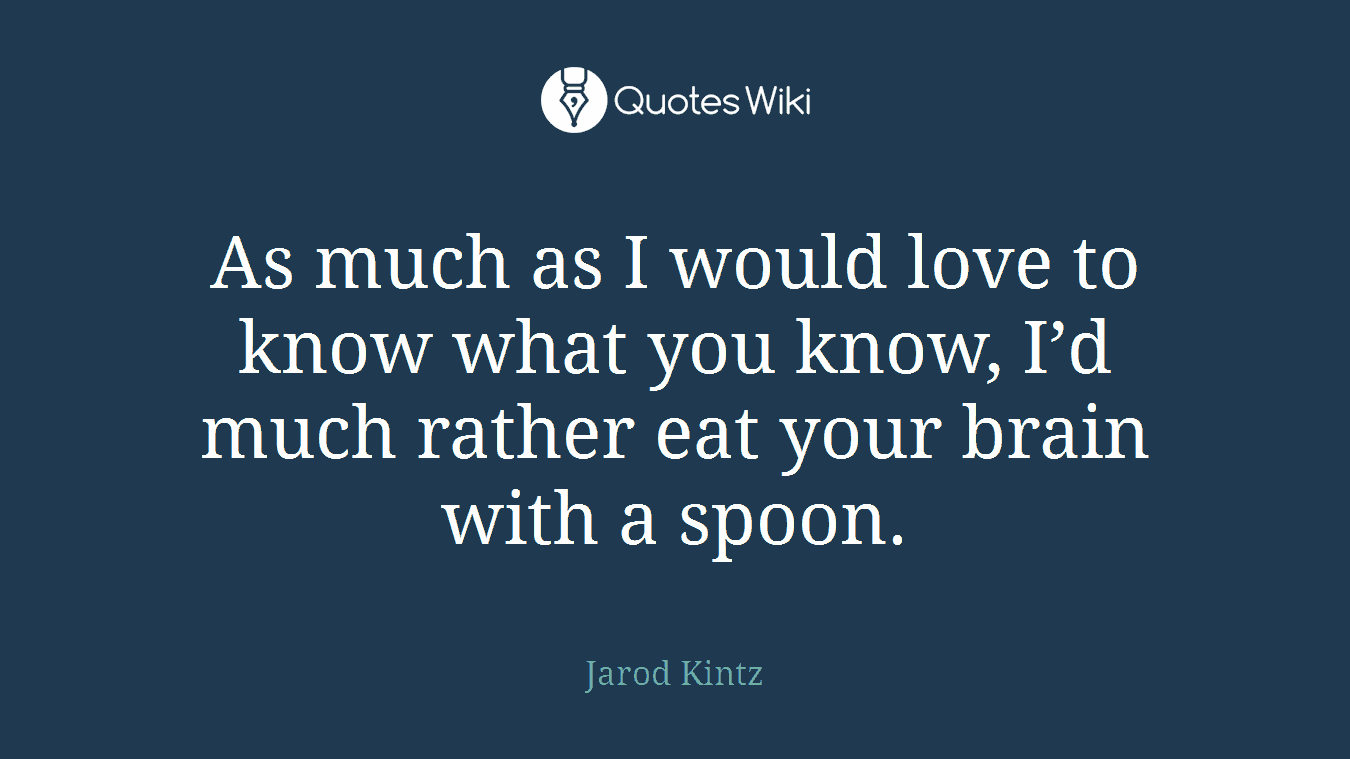 As much as I would love to know what you know, I'd much rather eat your brain with a spoon.