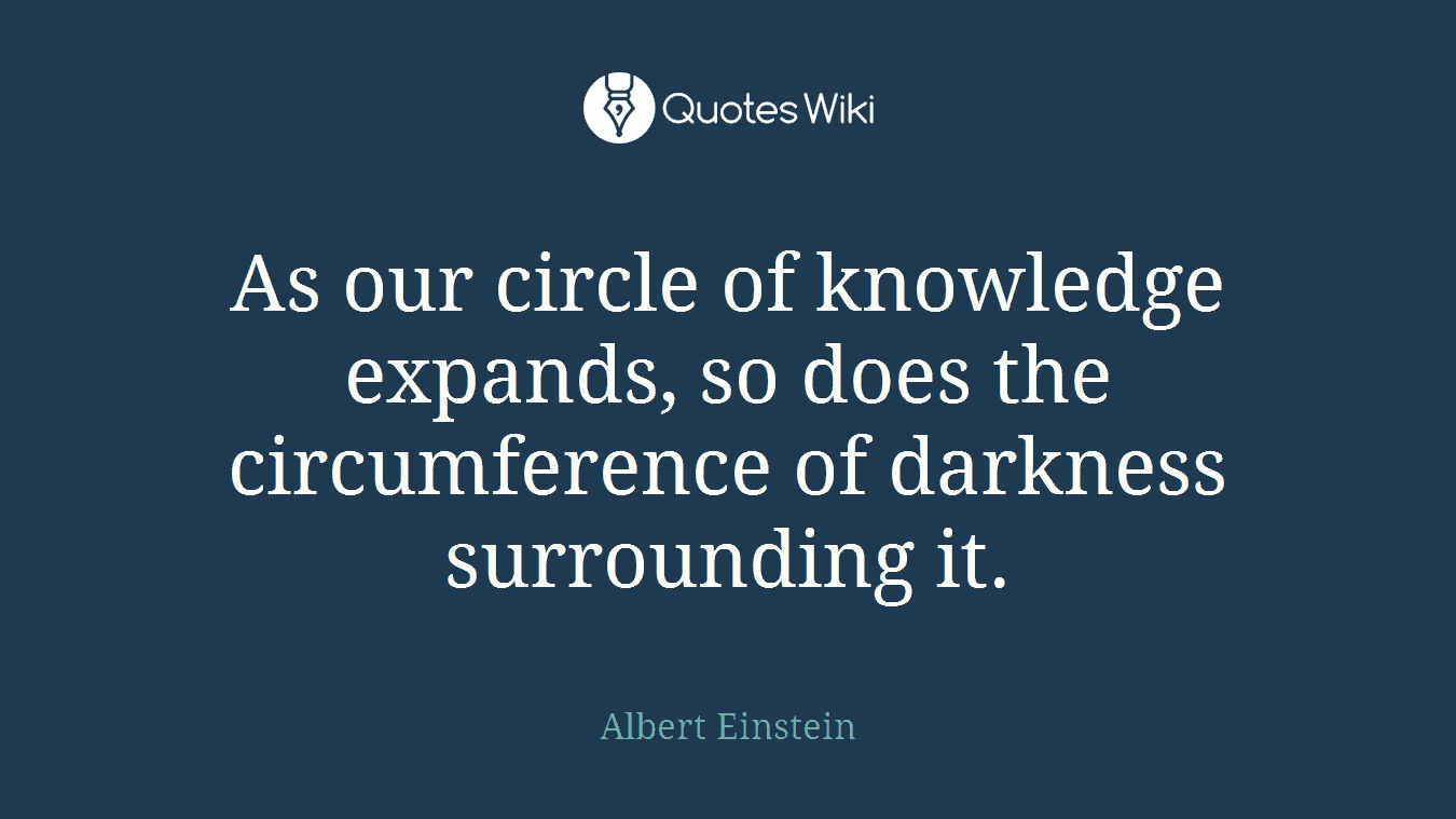 As our circle of knowledge expands, so does the circumference of darkness surrounding it.