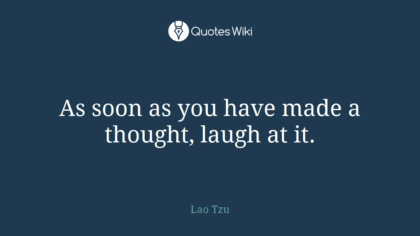 As soon as you have made a thought, laugh at it.