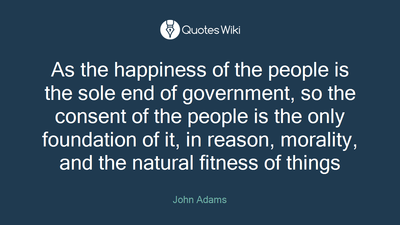 As the happiness of the people is the sole end of government, so the consent of the people is the only foundation of it, in reason, morality, and the natural fitness of things