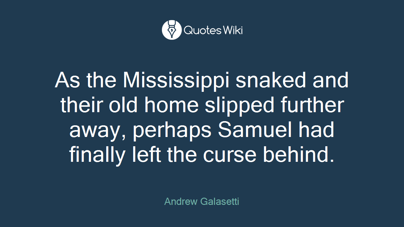 As the Mississippi snaked and their old home slipped further away, perhaps Samuel had finally left the curse behind.
