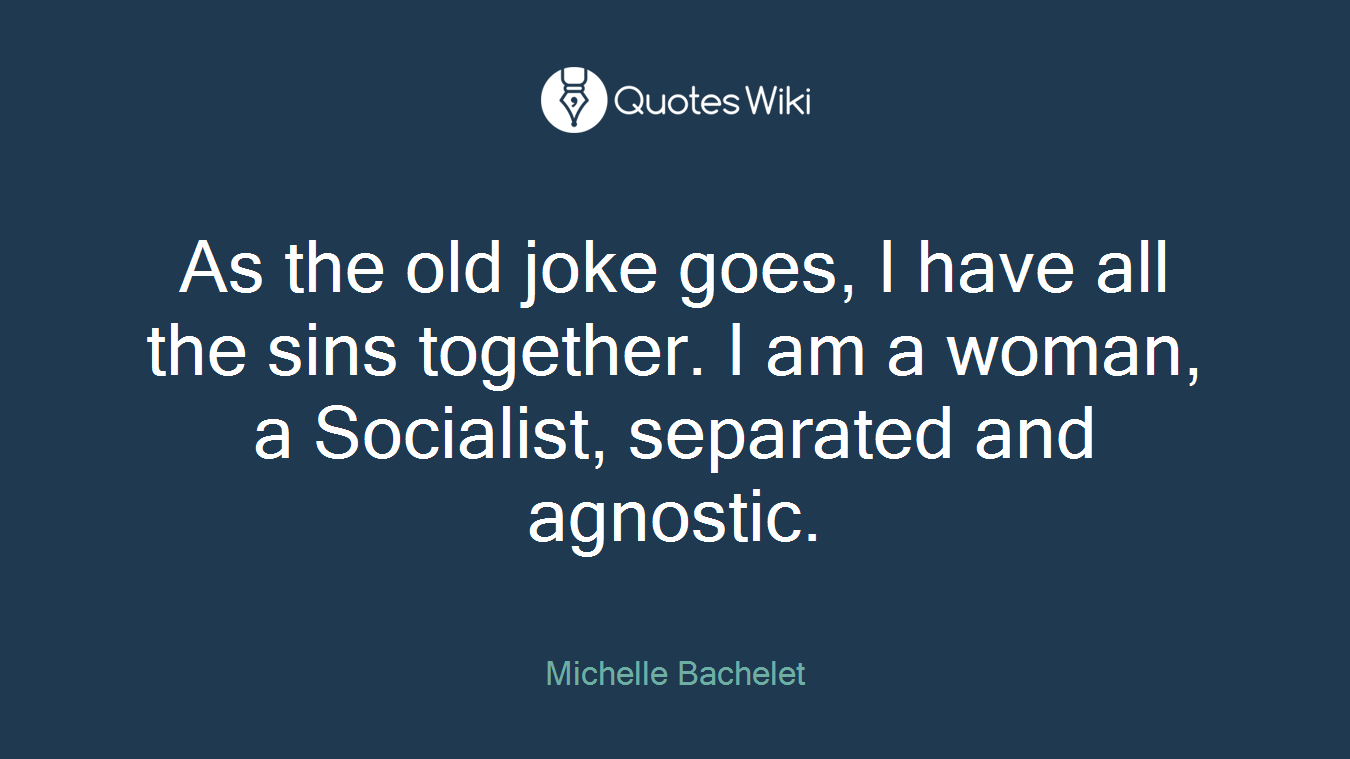 As the old joke goes, I have all the sins together. I am a woman, a Socialist, separated and agnostic.