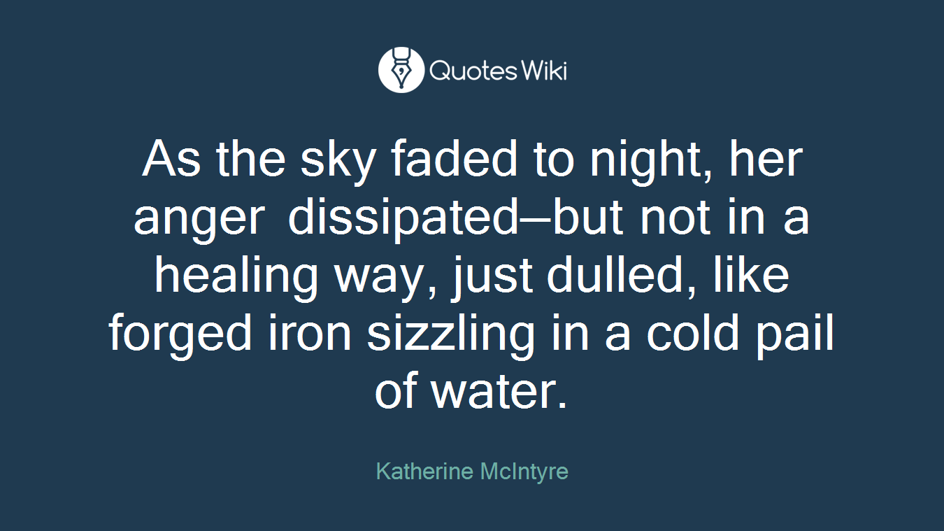 As the sky faded to night, her anger dissipated—but not in a healing way, just dulled, like forged iron sizzling in a cold pail of water.