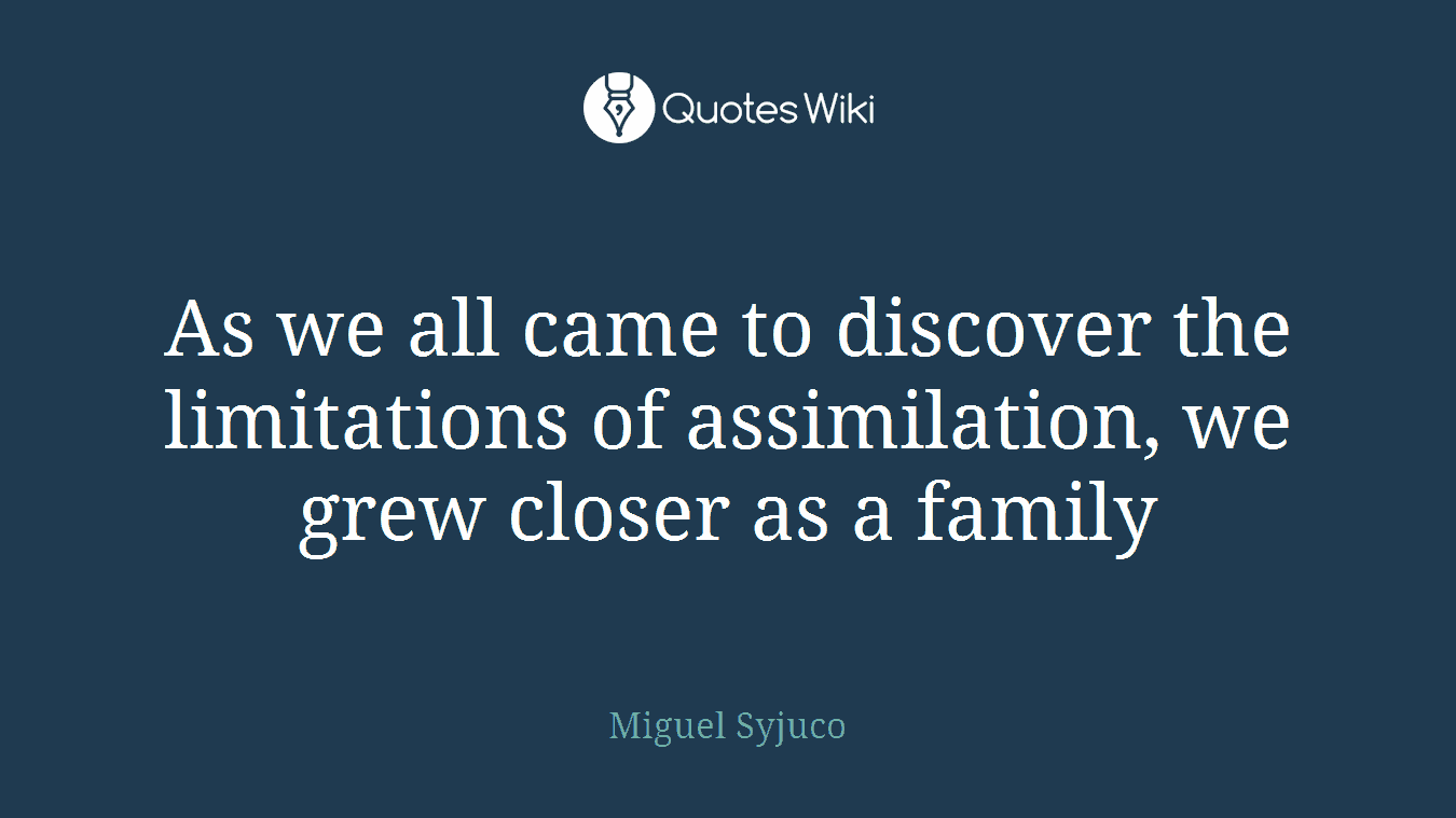 As we all came to discover the limitations of assimilation, we grew closer as a family