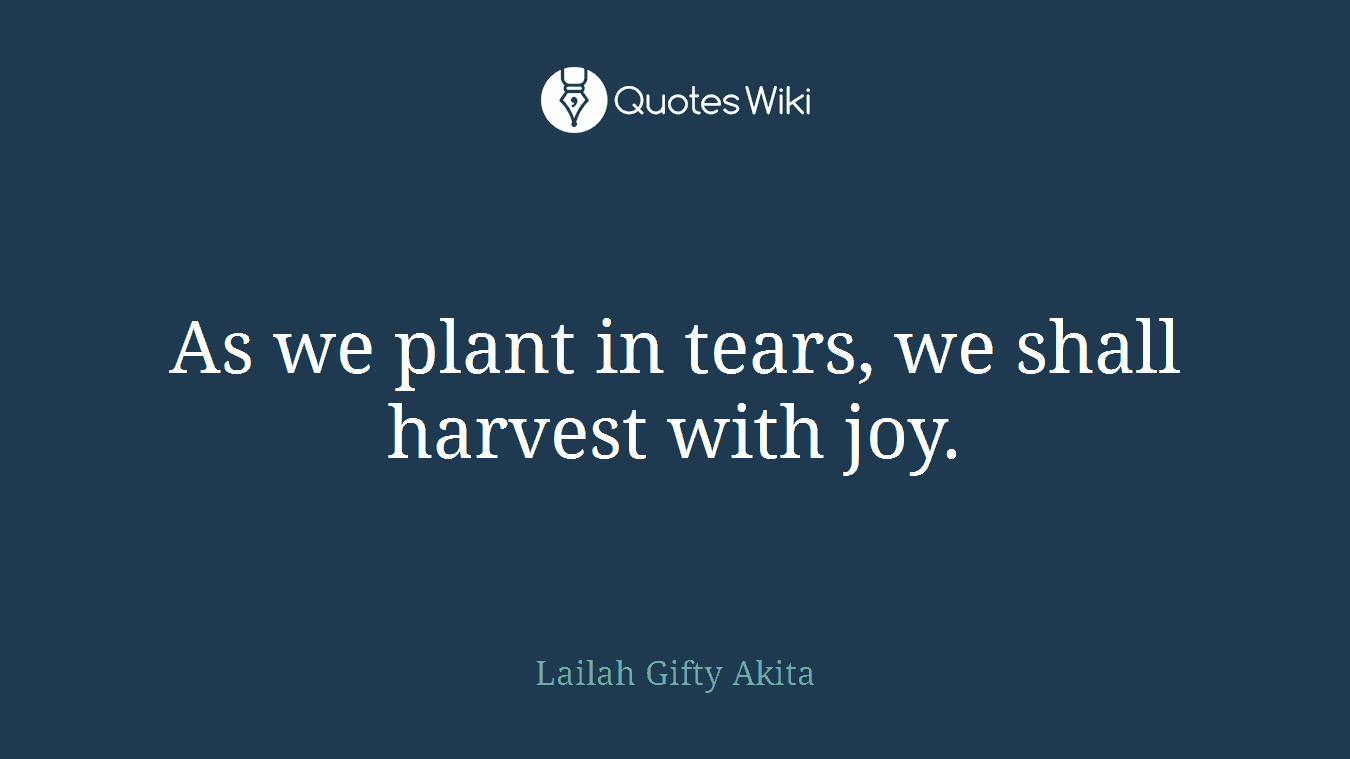 As we plant in tears, we shall harvest with joy.