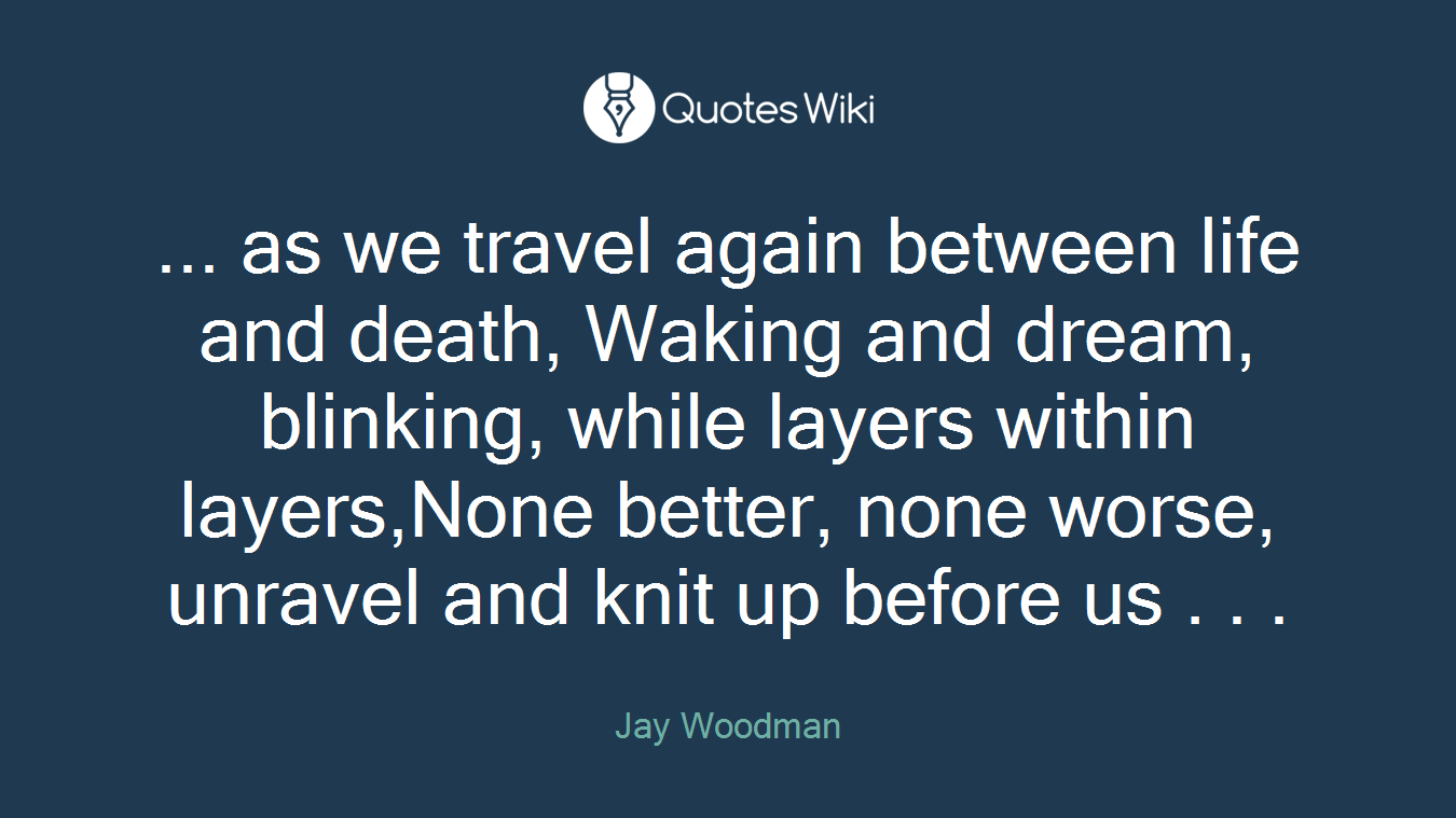 Image result for as we travel again between life and death, Waking and dream, blinking, while layers within layers, None better, none worse, unravel and knit up before us