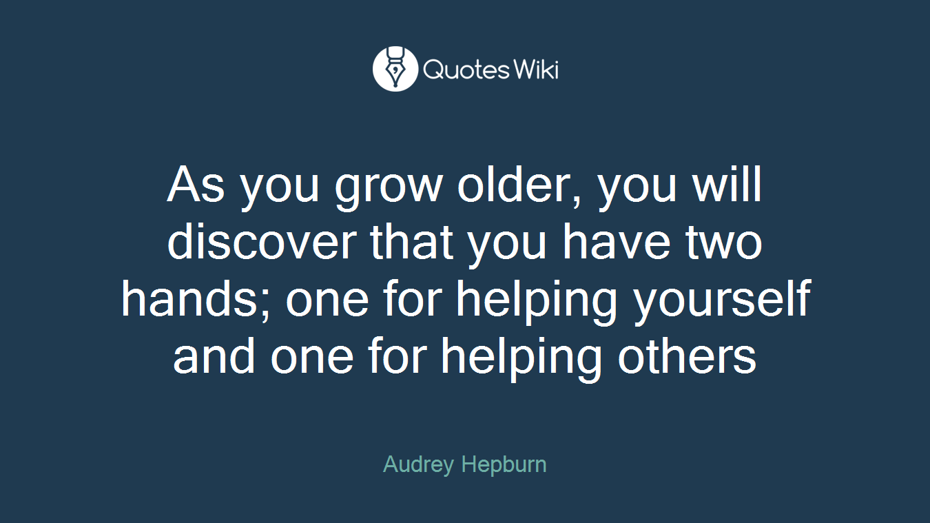 As you grow older, you will discover that you have two hands; one for helping yourself and one for helping others