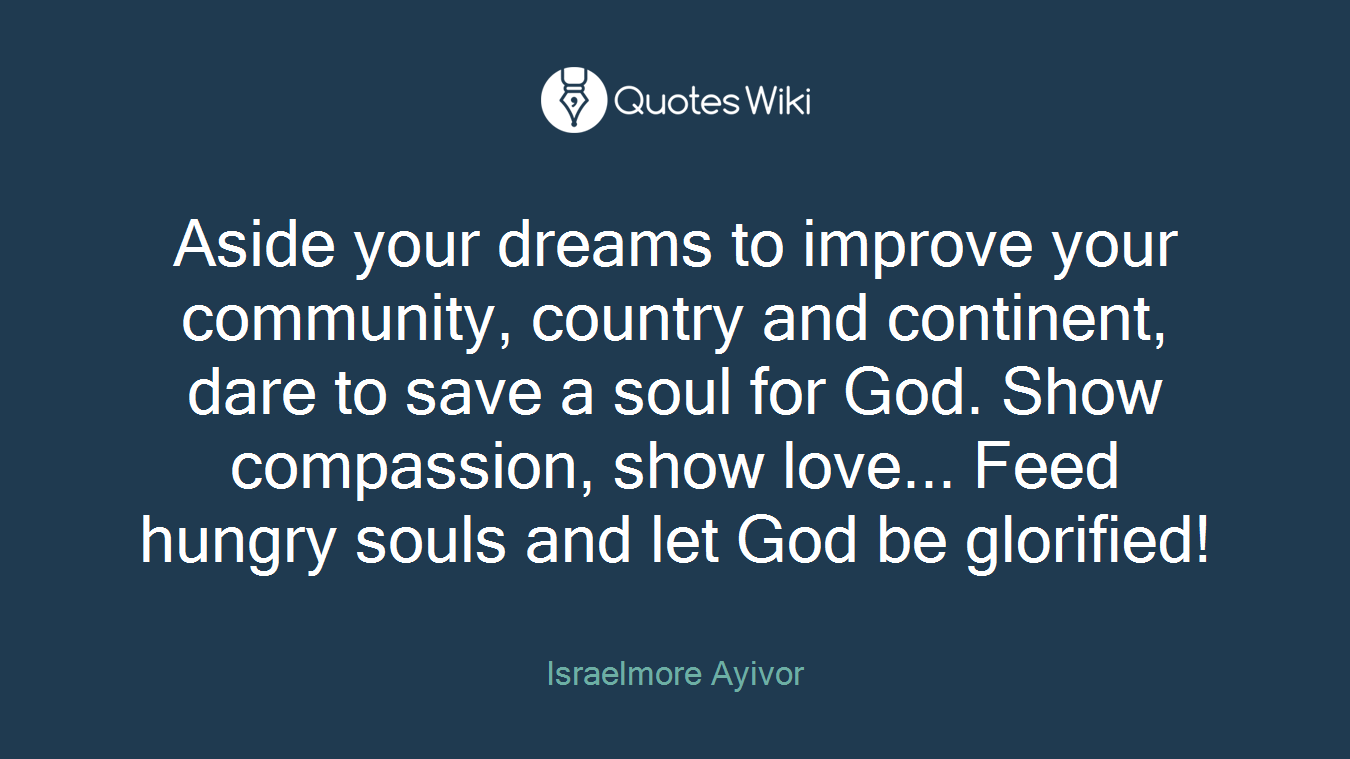 Aside your dreams to improve your community, country and continent, dare to save a soul for God. Show compassion, show love... Feed hungry souls and let God be glorified!