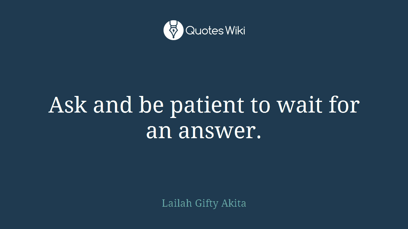 Ask and be patient to wait for an answer.