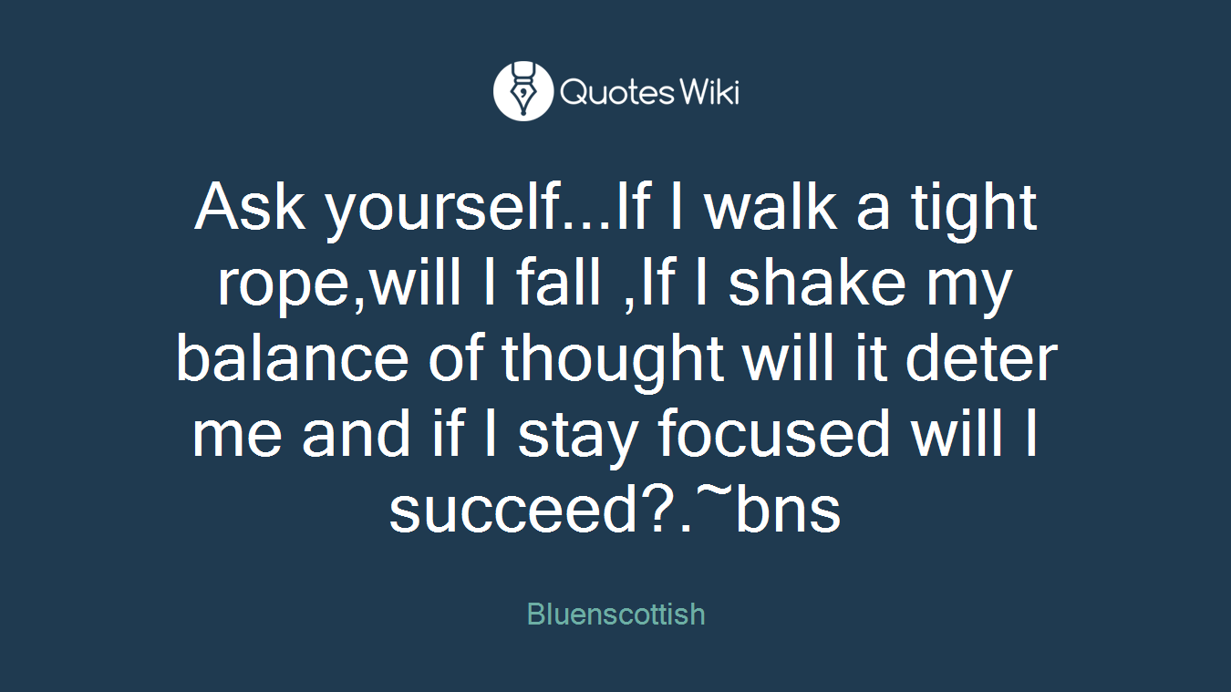 Ask yourself...If I walk a tight rope,will I fall ,If I shake my balance of thought will it deter me and if I stay focused will I succeed?.~bns