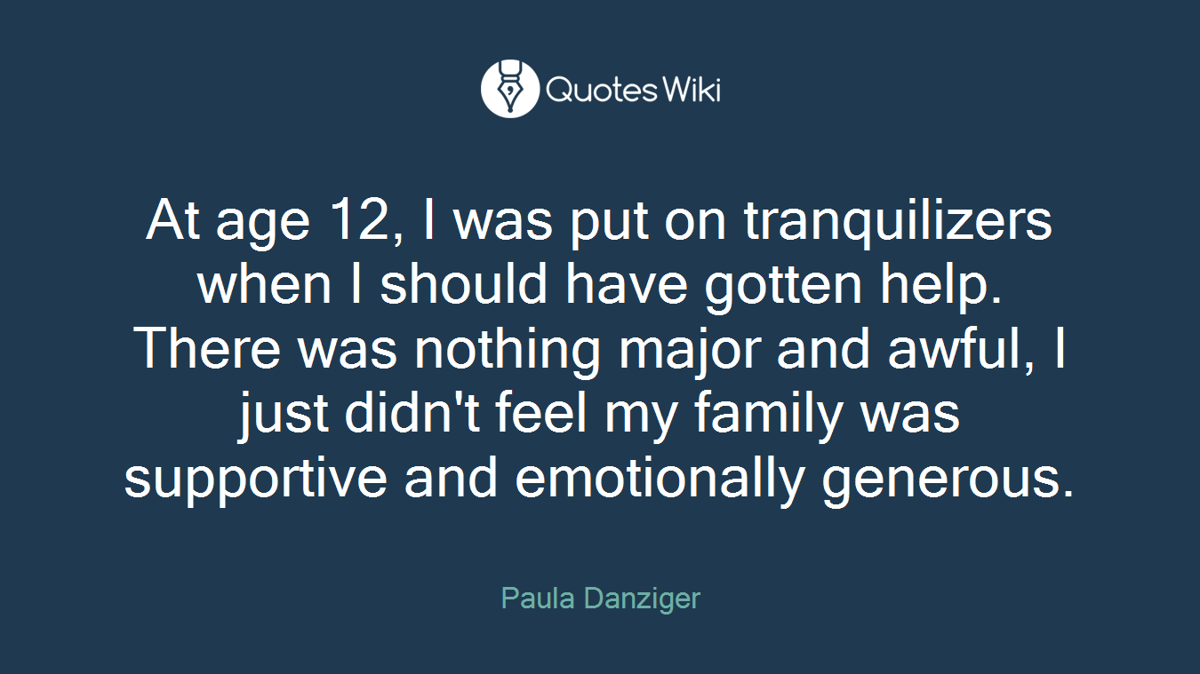 At age 12, I was put on tranquilizers when I should have gotten help. There was nothing major and awful, I just didn't feel my family was supportive and emotionally generous.