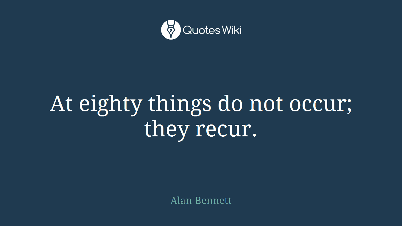 At eighty things do not occur; they recur.