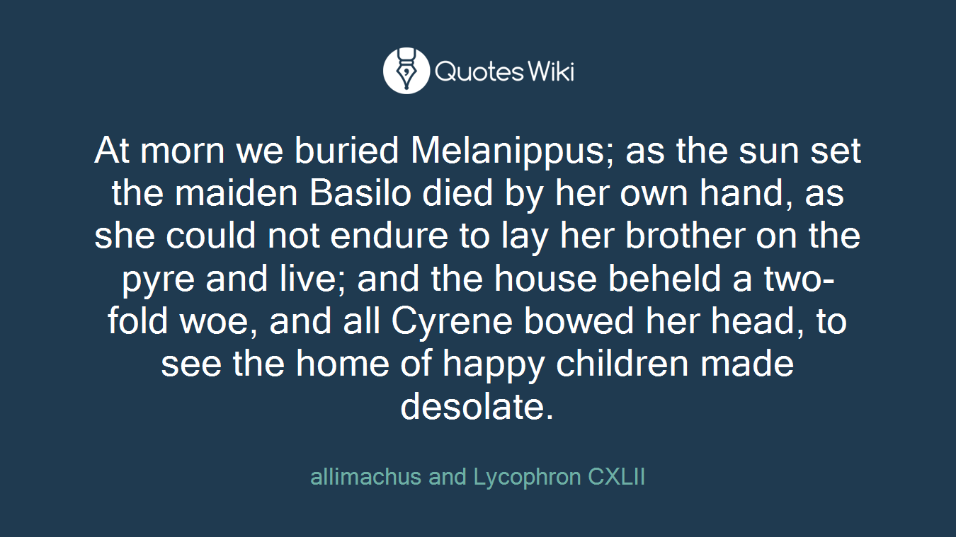 At morn we buried Melanippus; as the sun set the maiden Basilo died by her own hand, as she could not endure to lay her brother on the pyre and live; and the house beheld a two-fold woe, and all Cyrene bowed her head, to see the home of happy children made desolate.