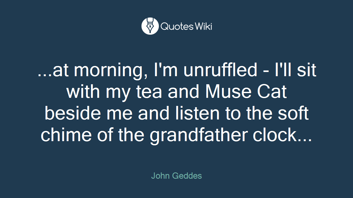 ...at morning, I'm unruffled - I'll sit with my tea and Muse Cat beside me and listen to the soft chime of the grandfather clock...