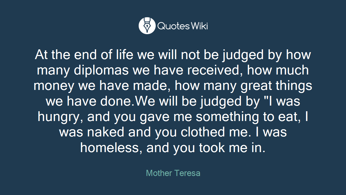 "At the end of life we will not be judged by how many diplomas we have received, how much money we have made, how many great things we have done.We will be judged by ""I was hungry, and you gave me something to eat, I was naked and you clothed me. I was homeless, and you took me in."