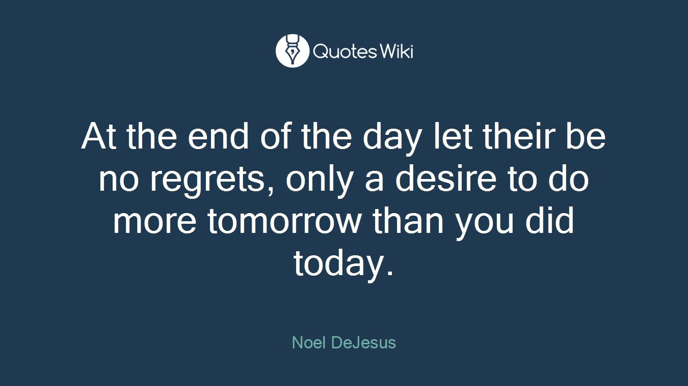 At the end of the day let their be no regrets, only a desire to do more tomorrow than you did today.