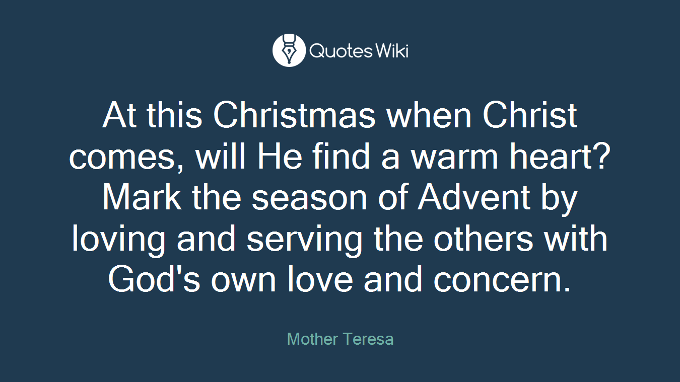 At this Christmas when Christ comes, will He find a warm heart? Mark the season of Advent by loving and serving the others with God's own love and concern.
