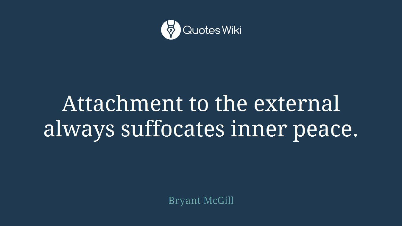 Attachment to the external always suffocates inner peace.