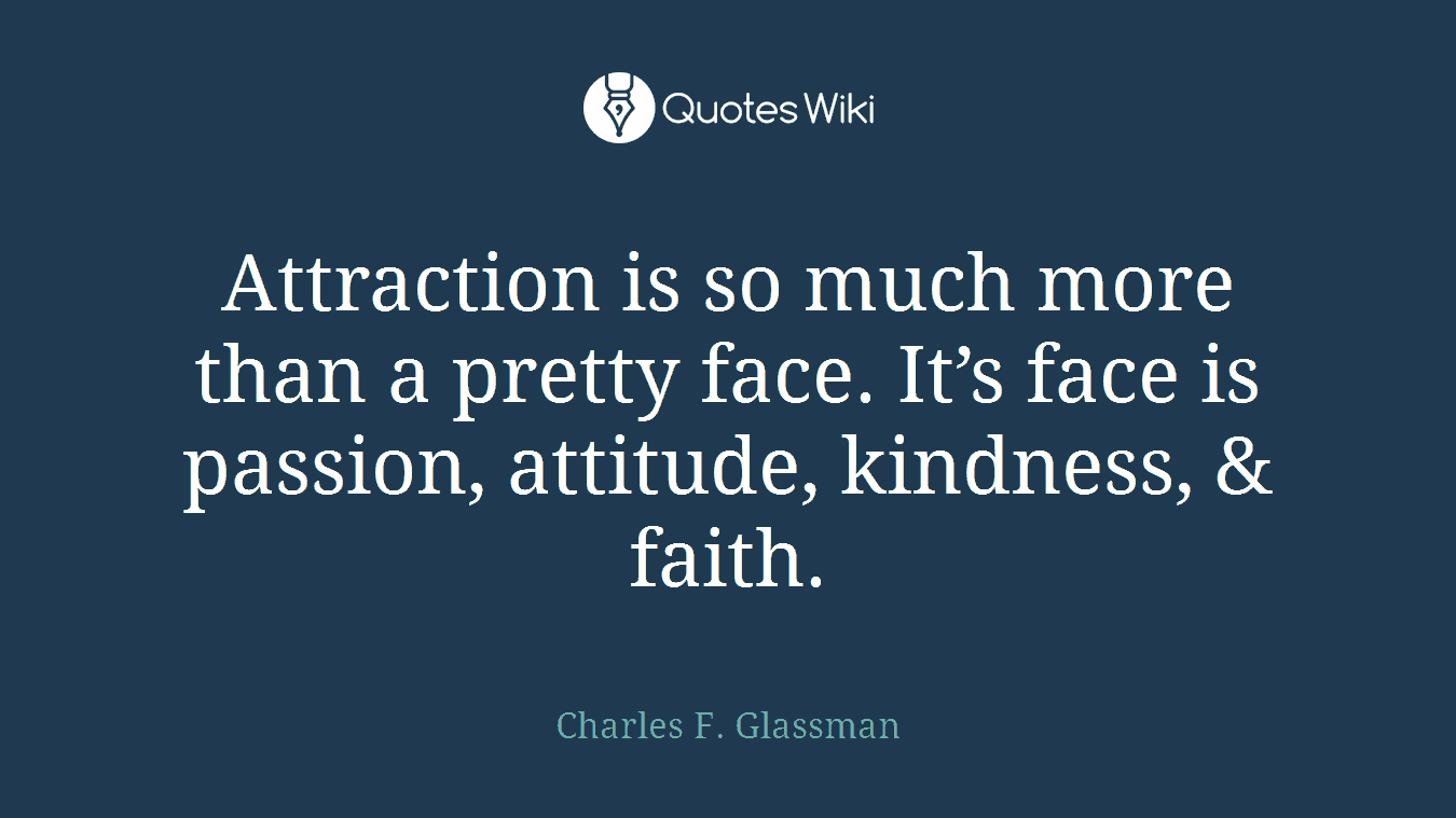 Attraction is so much more than a pretty face. It's face is passion, attitude, kindness, & faith.