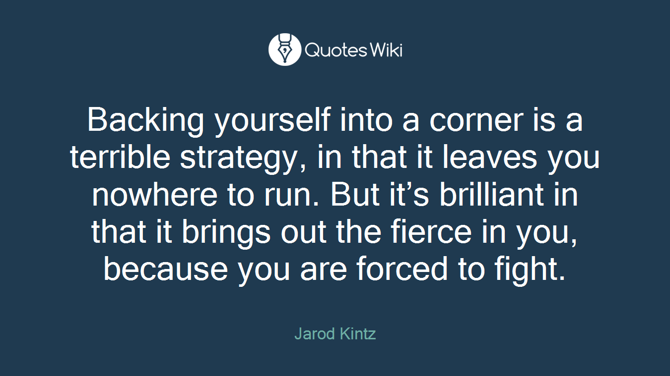 Backing yourself into a corner is a terrible strategy, in that it leaves you nowhere to run. But it's brilliant in that it brings out the fierce in you, because you are forced to fight.