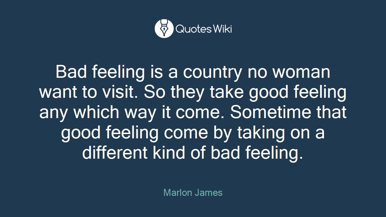 Bad feeling is a country no woman want to visit. So they take good feeling any which way it come. Sometime that good feeling come by taking on a different kind of bad feeling.