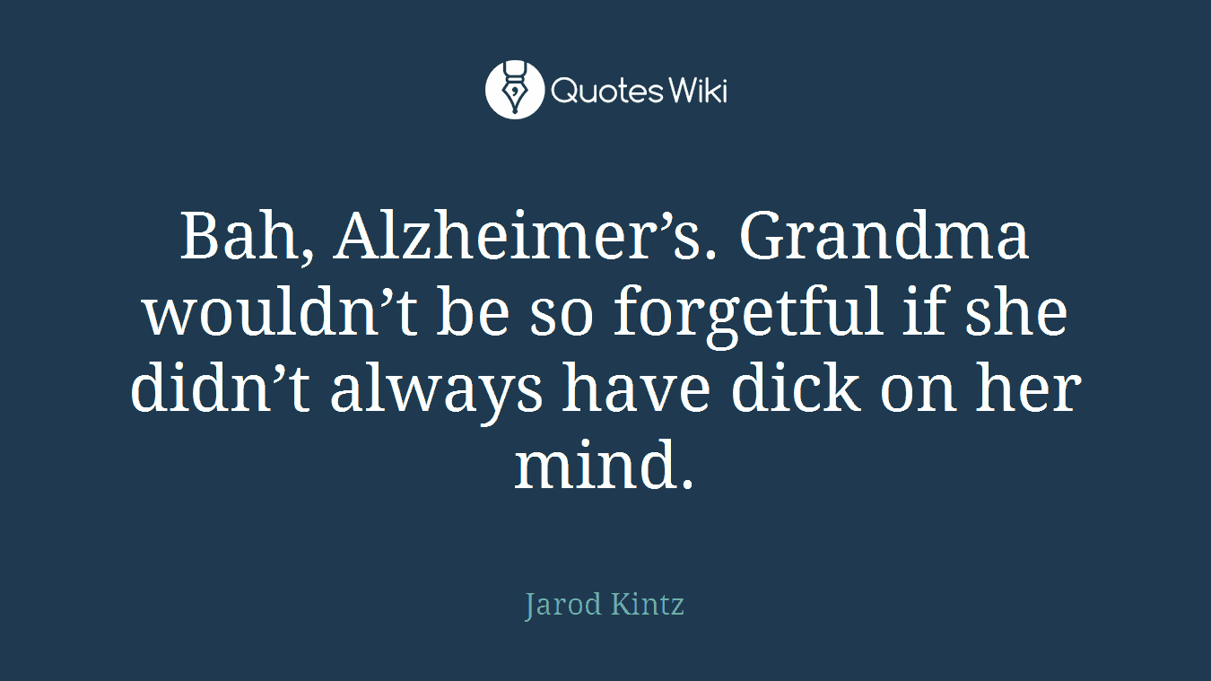 Bah, Alzheimer's. Grandma wouldn't be so forgetful if she didn't always have dick on her mind.