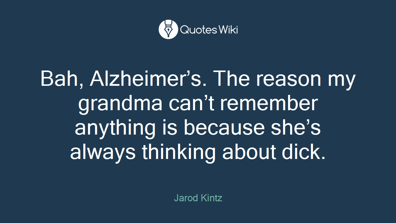 Bah, Alzheimer's. The reason my grandma can't remember anything is because she's always thinking about dick.
